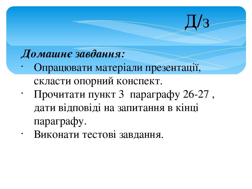 Домашнє завдання: Опрацювати матеріали презентації, скласти опорний конспект. Прочитати пункт 3 параграфу 26-27 , дати відповіді на запитання в кін...