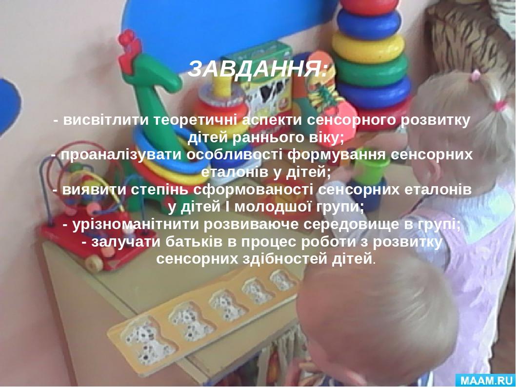 ЗАВДАННЯ: - висвітлити теоретичні аспекти сенсорного розвитку дітей раннього віку; - проаналізувати особливості формування сенсорних еталонів у діт...