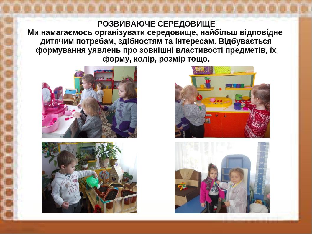 РОЗВИВАЮЧЕ СЕРЕДОВИЩЕ Ми намагаємось організувати середовище, найбільш відповідне дитячим потребам, здібностям та інтересам. Відбувається формуванн...
