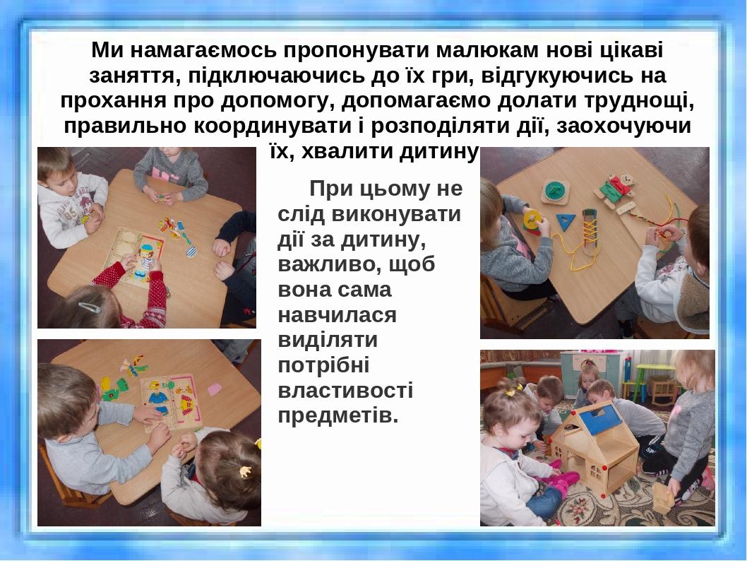 Ми намагаємось пропонувати малюкам нові цікаві заняття, підключаючись до їх гри, відгукуючись на прохання про допомогу, допомагаємо долати труднощі...
