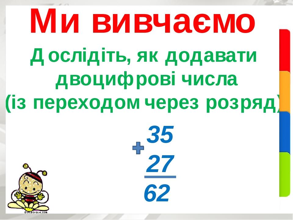 Дослідіть, як додавати двоцифрові числа (із переходом через розряд) Ми вивчаємо 35 27 62