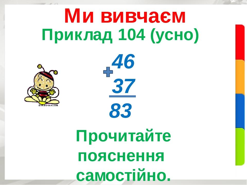 Приклад 104 (усно) Ми вивчаєм 46 37 83 Прочитайте пояснення самостійно.