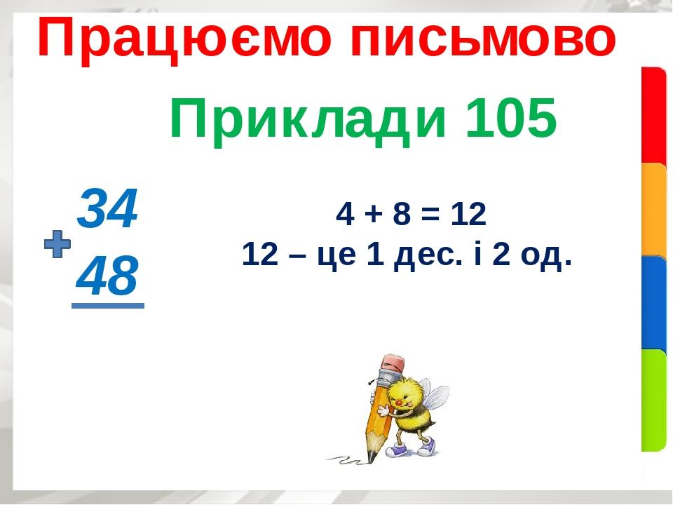 Приклади 105 Працюємо письмово 34 48 4 + 8 = 12 12 – це 1 дес. і 2 од.