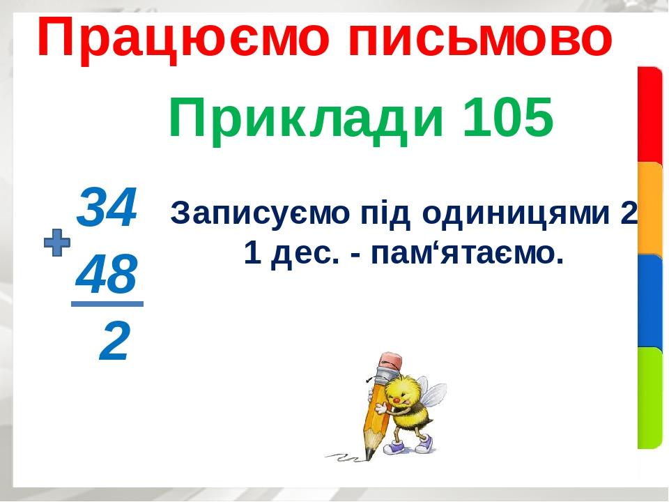 Приклади 105 Працюємо письмово 34 48 2 Записуємо під одиницями 2, 1 дес. - пам'ятаємо.