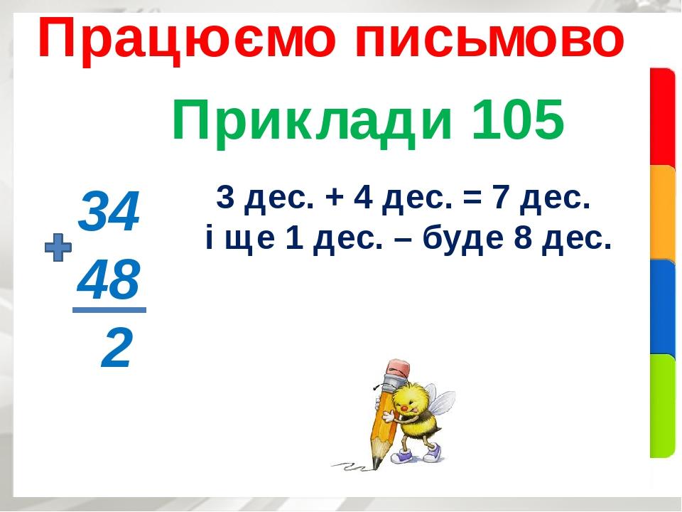 Приклади 105 Працюємо письмово 34 48 2 3 дес. + 4 дес. = 7 дес. і ще 1 дес. – буде 8 дес.