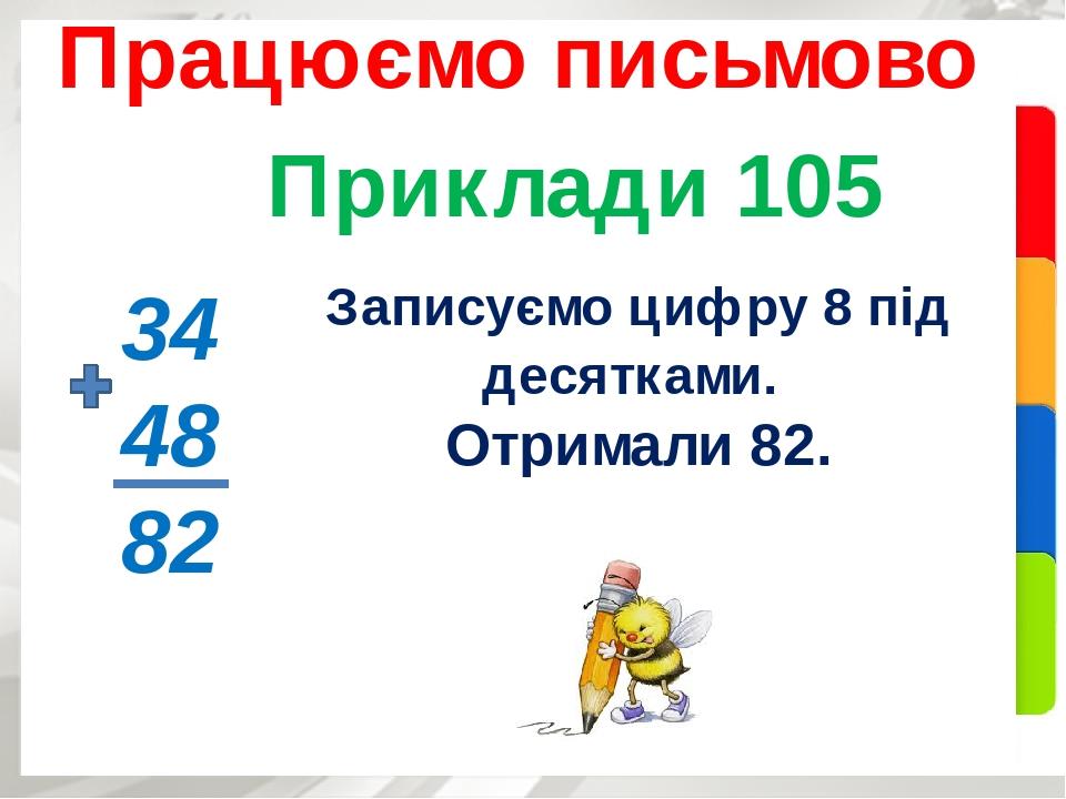 Приклади 105 Працюємо письмово 34 48 82 Записуємо цифру 8 під десятками. Отримали 82.