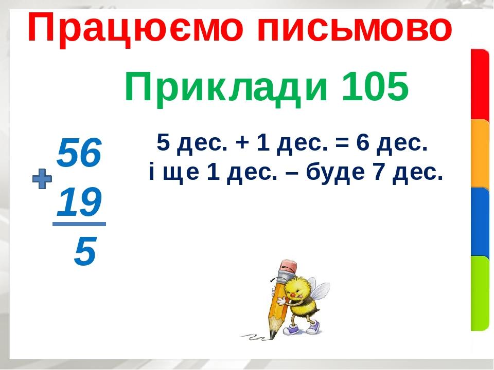 Приклади 105 Працюємо письмово 56 19 5 5 дес. + 1 дес. = 6 дес. і ще 1 дес. – буде 7 дес.