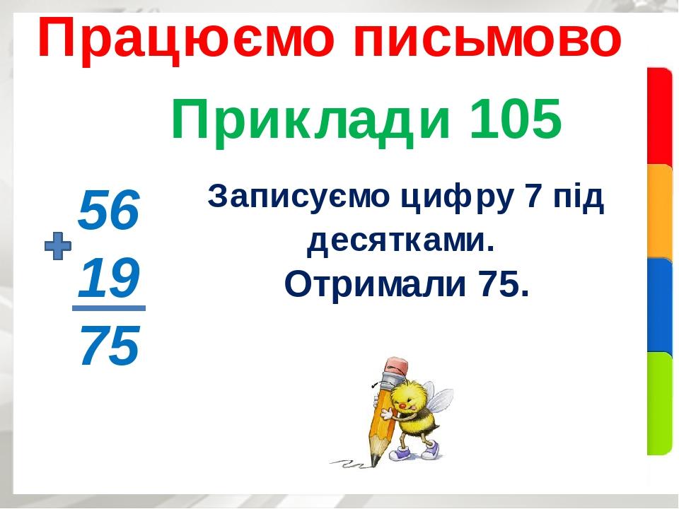 Приклади 105 Працюємо письмово 56 19 75 Записуємо цифру 7 під десятками. Отримали 75.