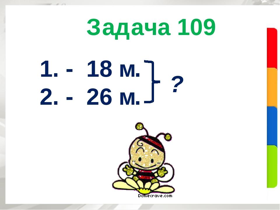 Задача 109 1. - 18 м. 2. - 26 м. ?