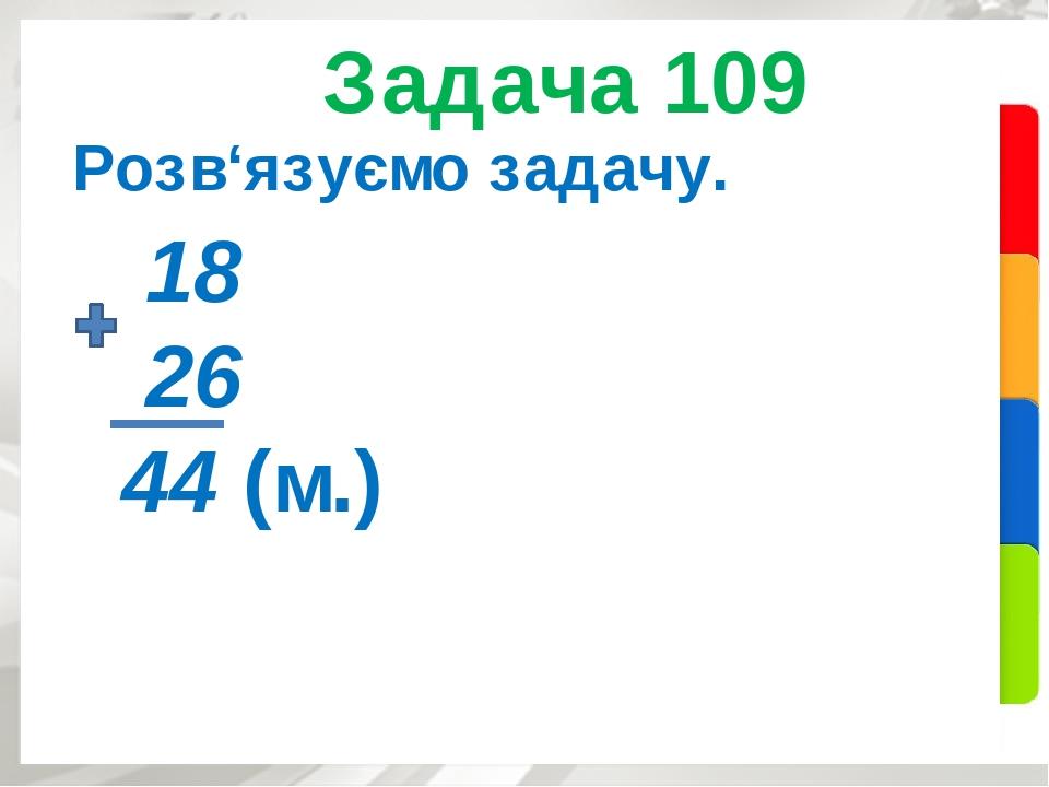 Задача 109 Розв'язуємо задачу. 18 26 44 (м.)