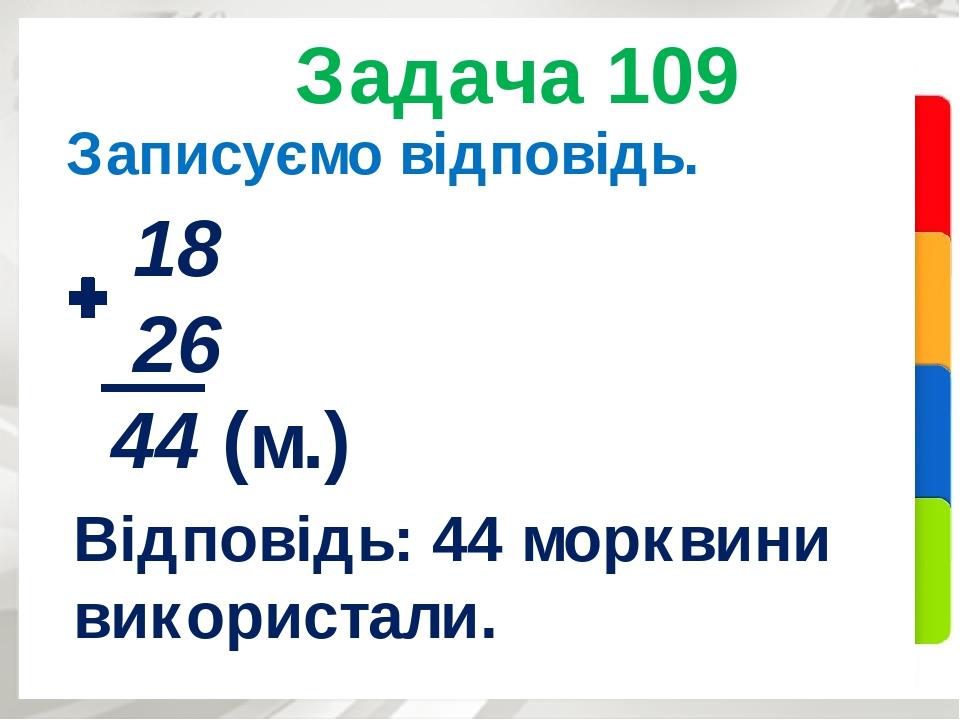 Задача 109 Записуємо відповідь. 18 26 44 (м.) Відповідь: 44 морквини використали.