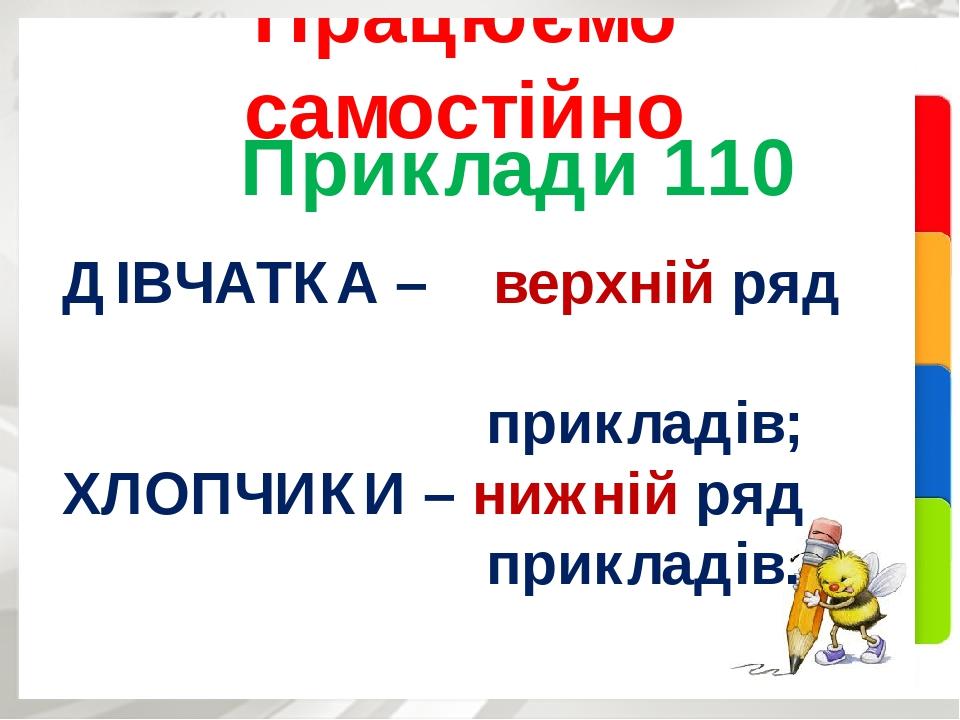 Приклади 110 Працюємо самостійно ДІВЧАТКА – верхній ряд прикладів; ХЛОПЧИКИ – нижній ряд прикладів.