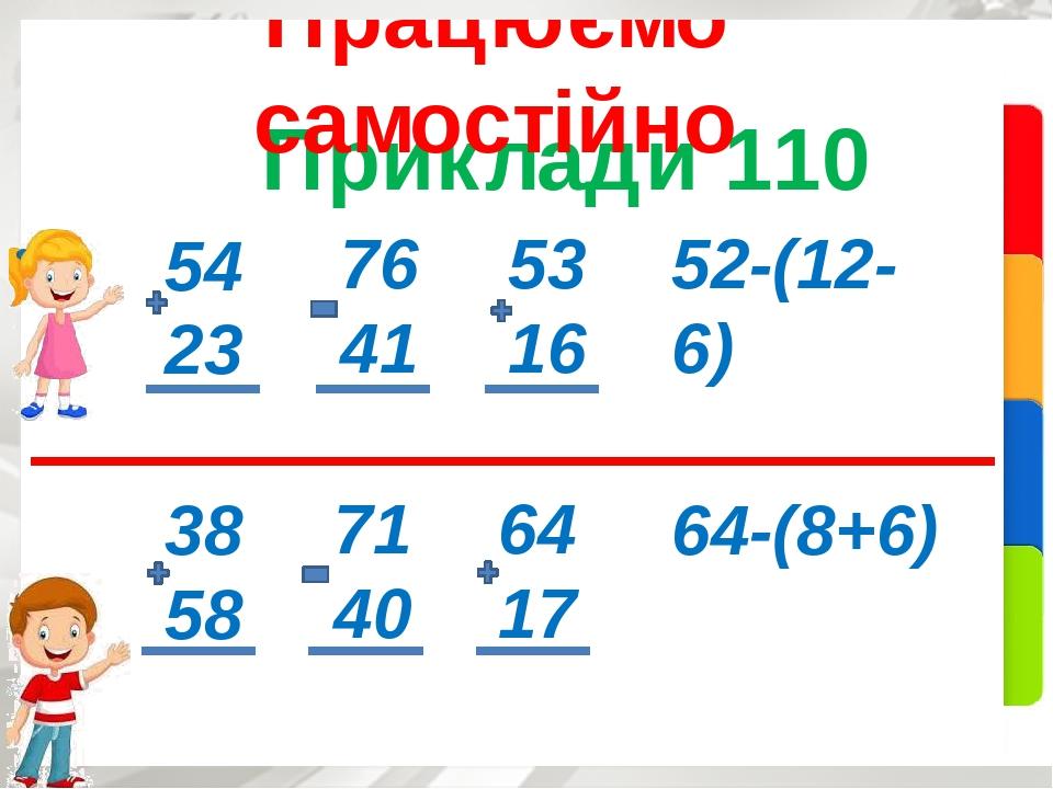 Приклади 110 Працюємо самостійно 54 23 76 41 53 16 52-(12-6) 38 58 71 40 64 17 64-(8+6)