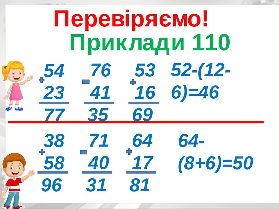 Приклади 110 Перевіряємо! 54 23 77 76 41 35 53 16 69 52-(12-6)=46 38 58 96 71 40 31 64 17 81 64-(8+6)=50