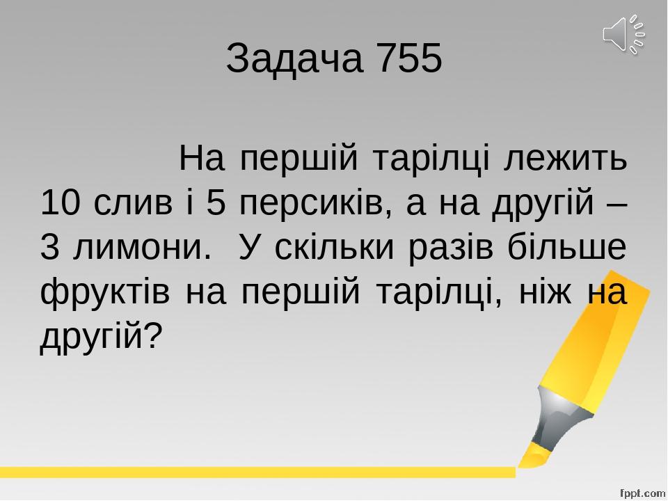 Задача 755 На першій тарілці лежить 10 слив і 5 персиків, а на другій – 3 лимони. У скільки разів більше фруктів на першій тарілці, ніж на другій?