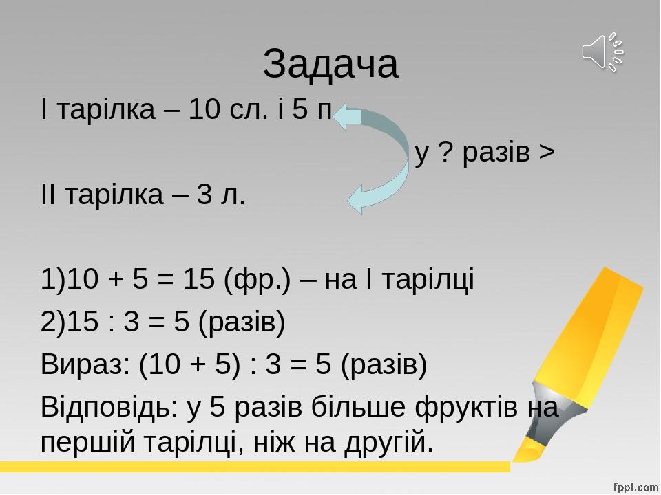 Задача І тарілка – 10 сл. і 5 п. у ? разів > ІІ тарілка – 3 л. 10 + 5 = 15 (фр.) – на І тарілці 15 : 3 = 5 (разів) Вираз: (10 + 5) : 3 = 5 (разів) ...