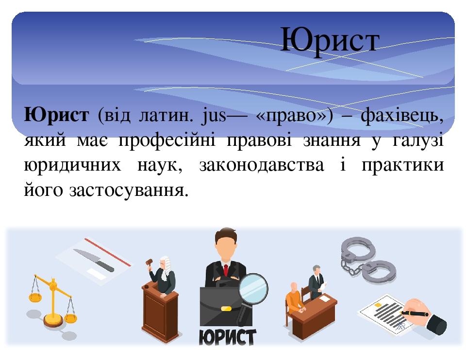 Юрист (від латин. jus— «право») – фахівець, який має професійні правові знання у галузі юридичних наук, законодавства і практики його застосування....