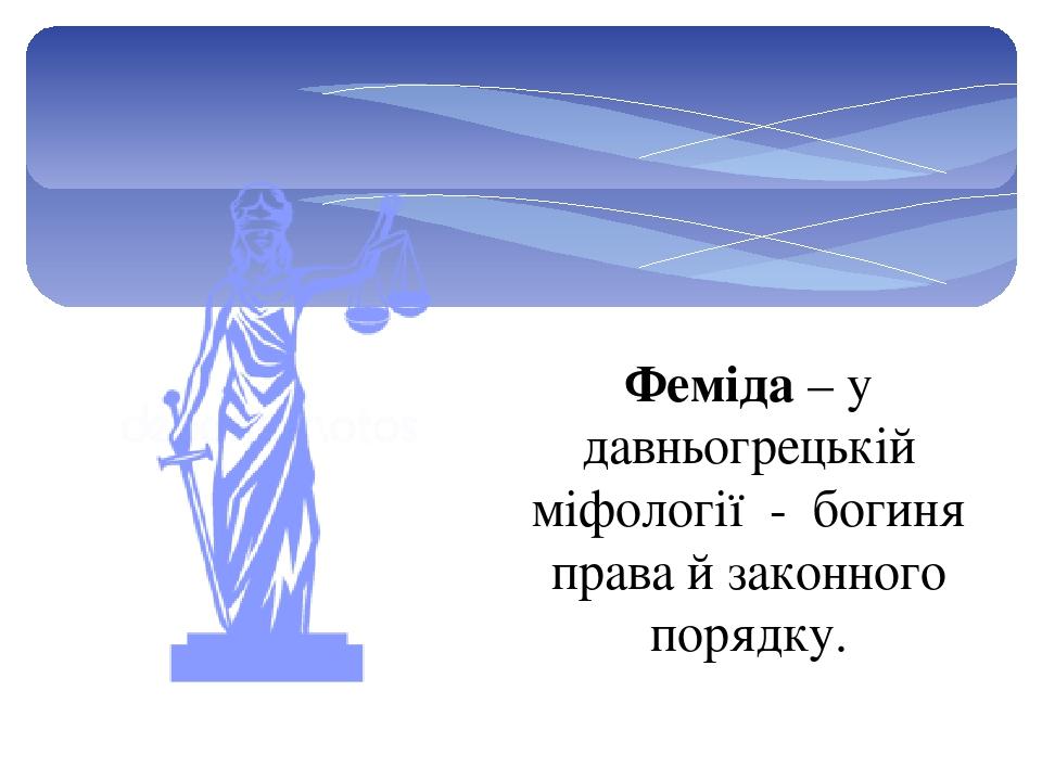 Феміда – у давньогрецькій міфології - богиня права й законного порядку.