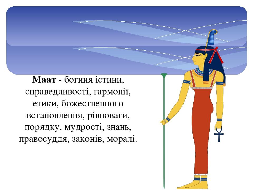 Маат - богиня істини, справедливості, гармонії, етики, божественного встановлення, рівноваги, порядку, мудрості, знань, правосуддя, законів, моралі.