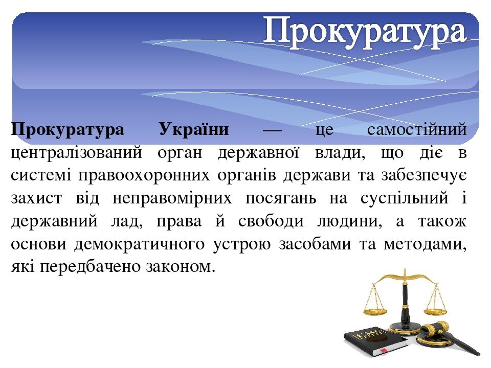 Прокуратура України — це самостійний централізований орган державної влади, що діє в системі правоохоронних органів держави та забезпечує захист ві...