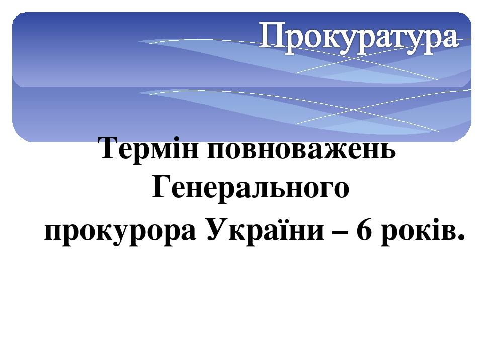 Термін повноважень Генерального прокурора України – 6 років.