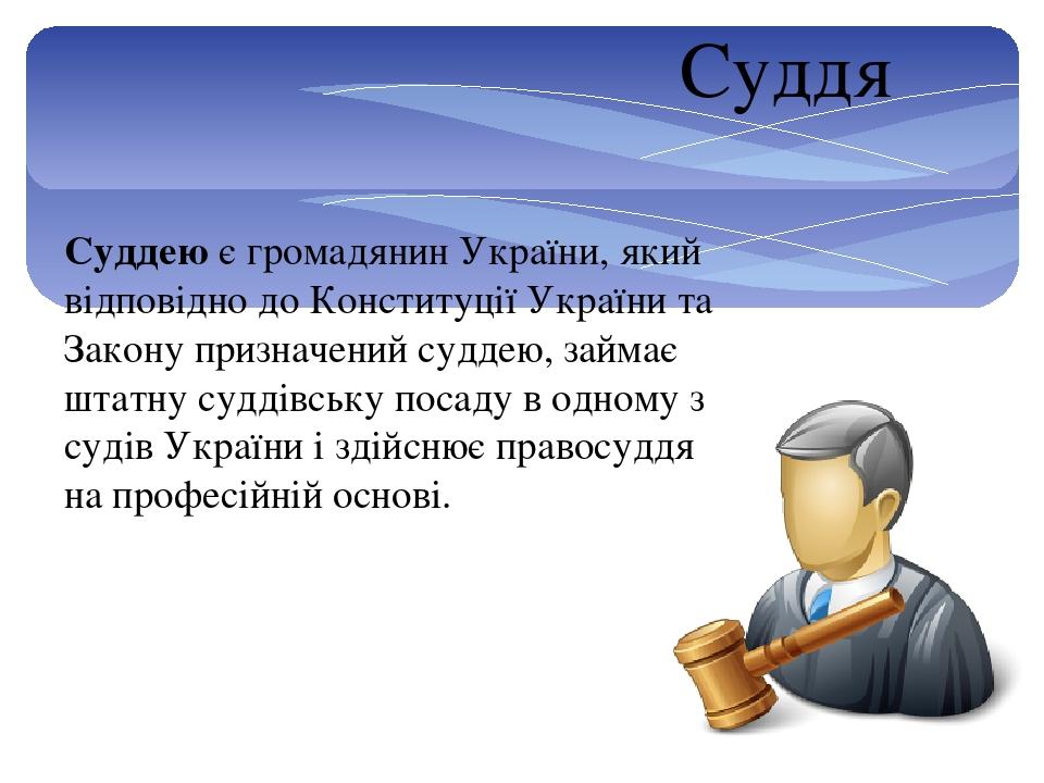 Суддя Суддею є громадянин України, який відповідно до Конституції України та Закону призначений суддею, займає штатну суддівську посаду в одному з ...