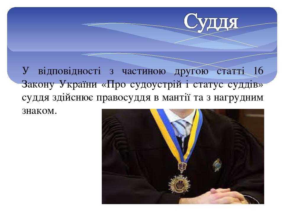 У відповідності з частиною другою статті 16 Закону України «Про судоустрій і статус суддів» суддя здійснює правосуддя в мантії та з нагрудним знаком.