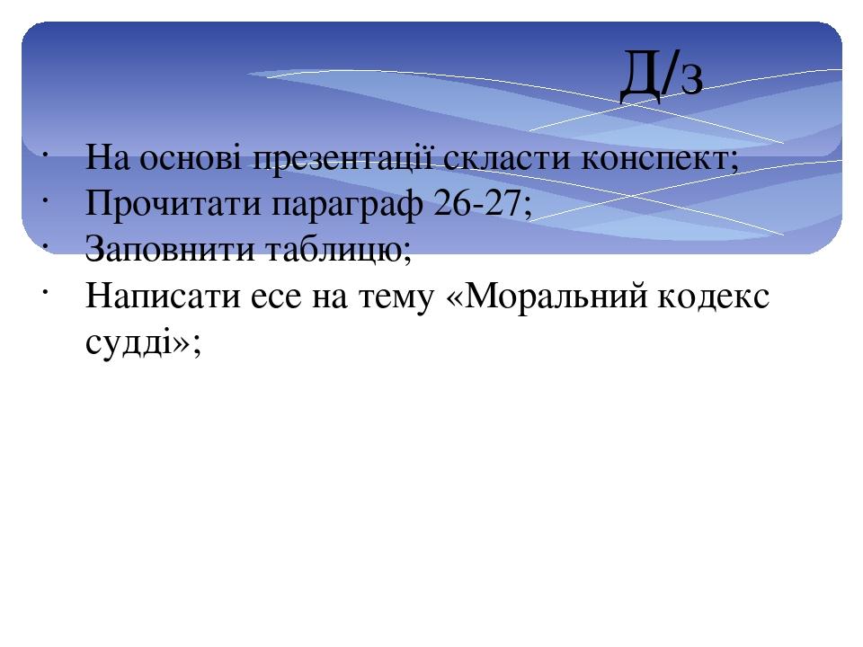 На основі презентації скласти конспект; Прочитати параграф 26-27; Заповнити таблицю; Написати есе на тему «Моральний кодекс судді»; Д/з