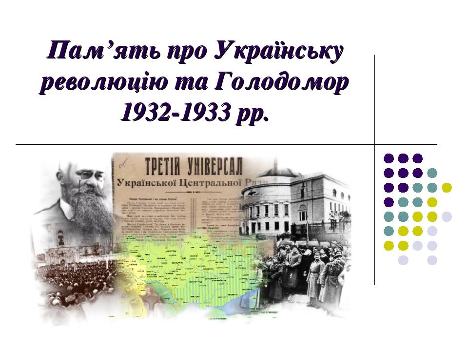 Пам'ять про Українську революцію та Голодомор 1932-1933 рр. .