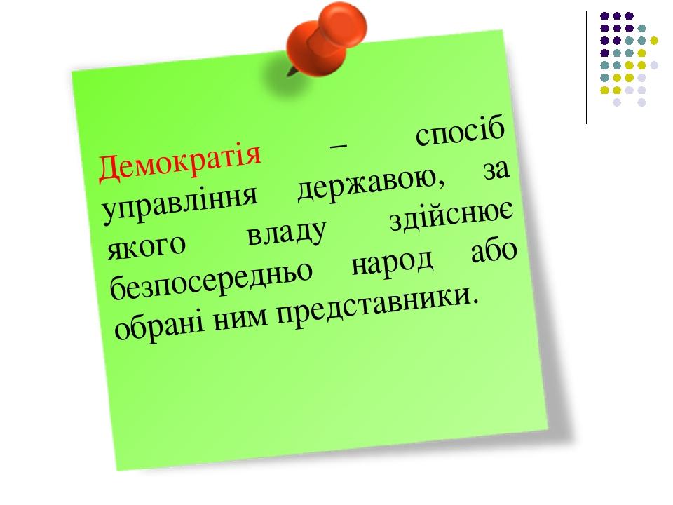 Демократія – спосіб управління державою, за якого владу здійснює безпосередньо народ або обрані ним представники.