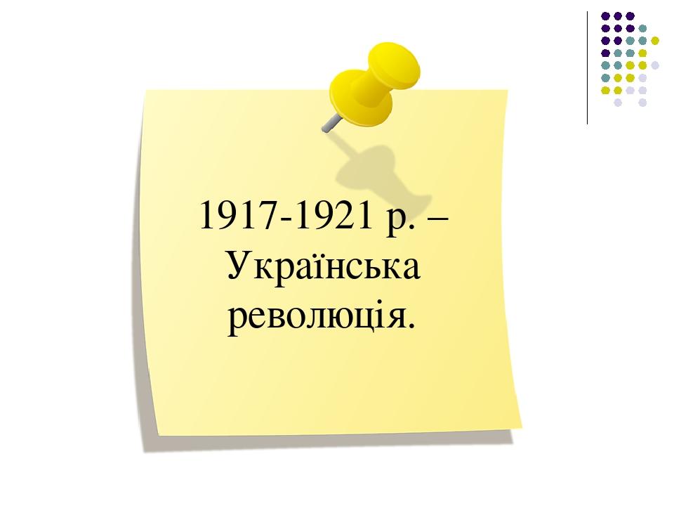 1917-1921 р. – Українська революція.
