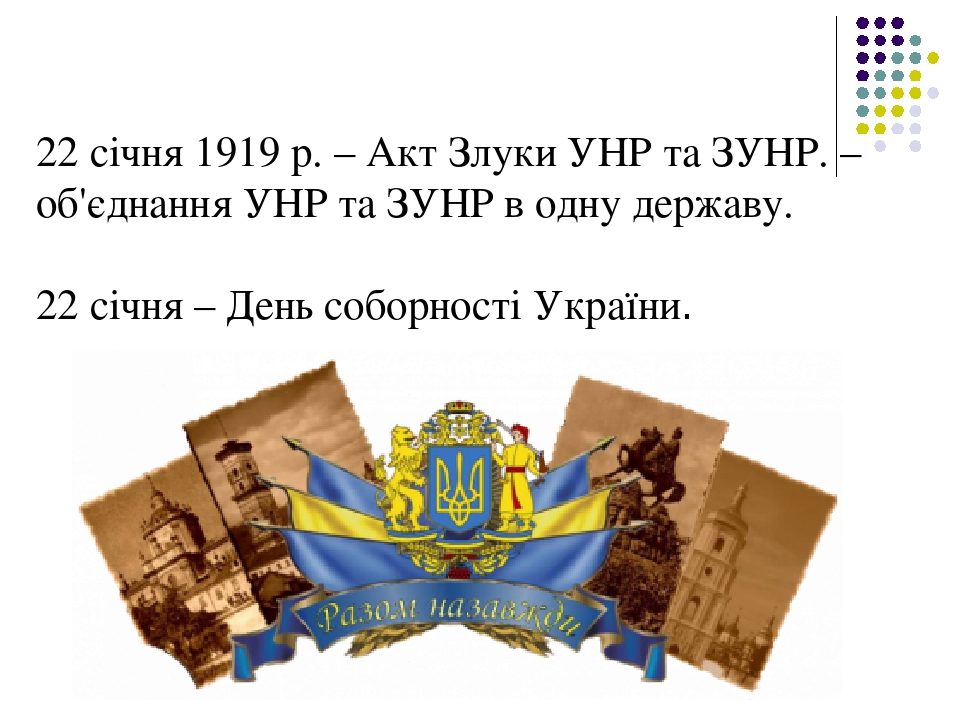 22 січня 1919 р. – Акт Злуки УНР та ЗУНР. – об'єднання УНР та ЗУНР в одну державу. 22 січня – День соборності України.