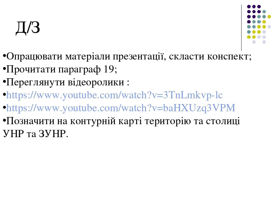 Д/З Опрацювати матеріали презентації, скласти конспект; Прочитати параграф 19; Переглянути відеоролики : https://www.youtube.com/watch?v=3TnLmkvp-l...