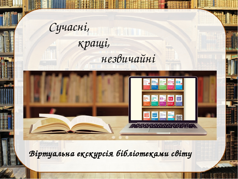 Сучасні, кращі, незвичайні Віртуальна екскурсія бібліотеками світу