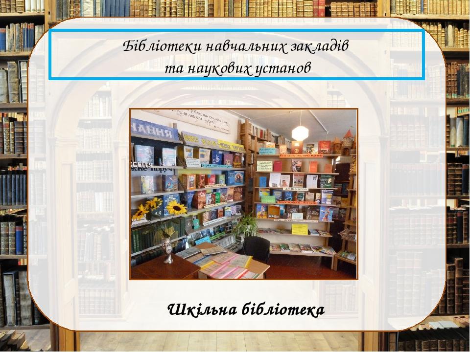 Бібліотеки навчальних закладів та наукових установ Шкільна бібліотека
