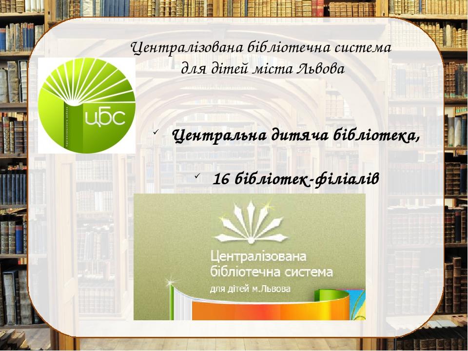Централізована бібліотечна система для дітей міста Львова Центральна дитяча бібліотека, 16 бібліотек-філіалів