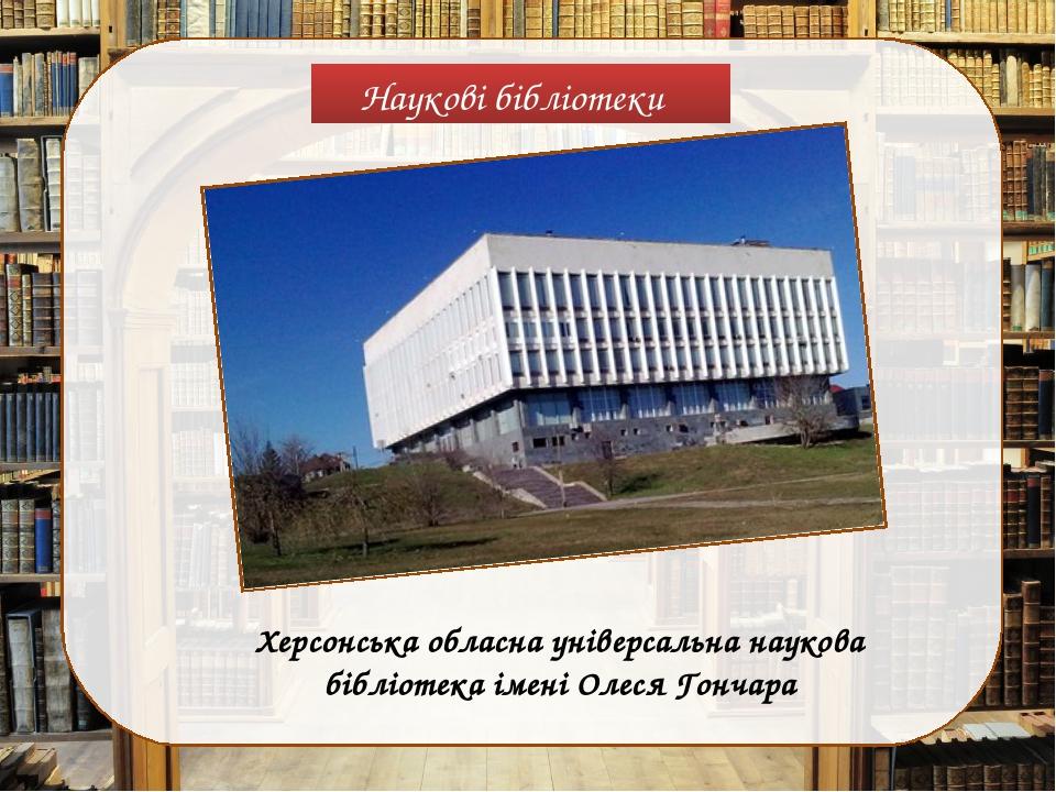 Наукові бібліотеки Херсонська обласна універсальна наукова бібліотека імені Олеся Гончара