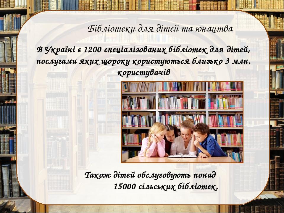 Бібліотеки для дітей та юнацтва В Україні є 1200 спеціалізованих бібліотек для дітей, послугами яких щороку користуються близько 3 млн. користувачі...