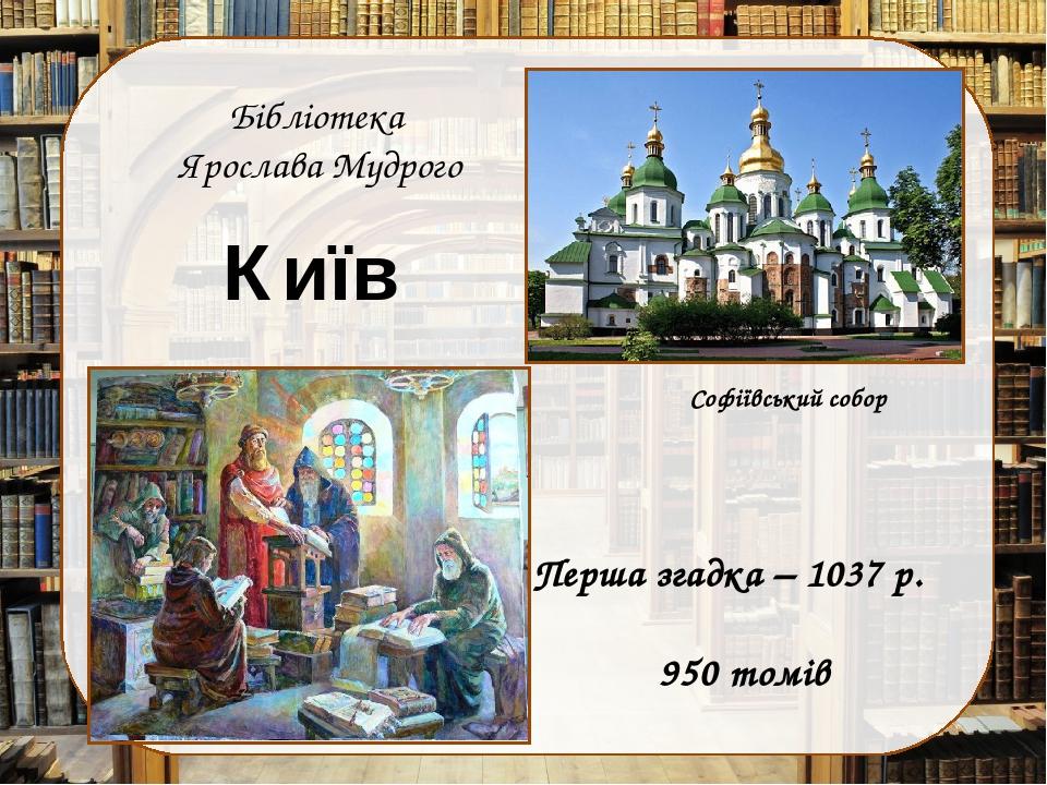 Бібліотека Ярослава Мудрого Перша згадка – 1037 р. 950 томів Софіївський собор Київ