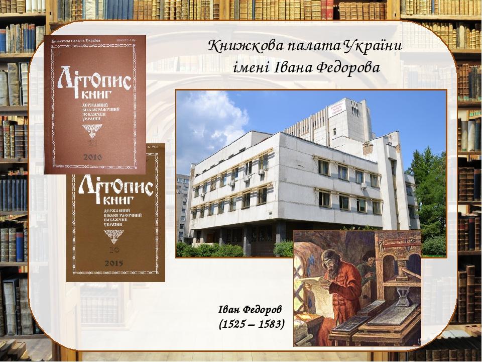 Книжкова палата України імені Івана Федорова Іван Федоров (1525 – 1583)