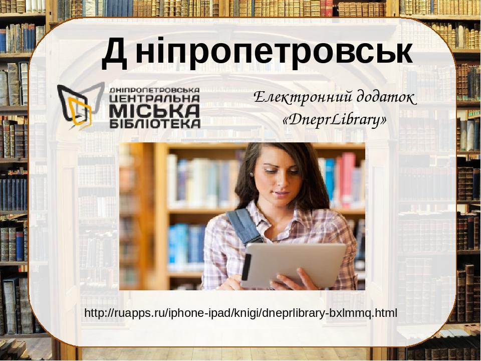 Електронний додаток «DneprLibrary» http://ruapps.ru/iphone-ipad/knigi/dneprlibrary-bxlmmq.html Дніпропетровськ