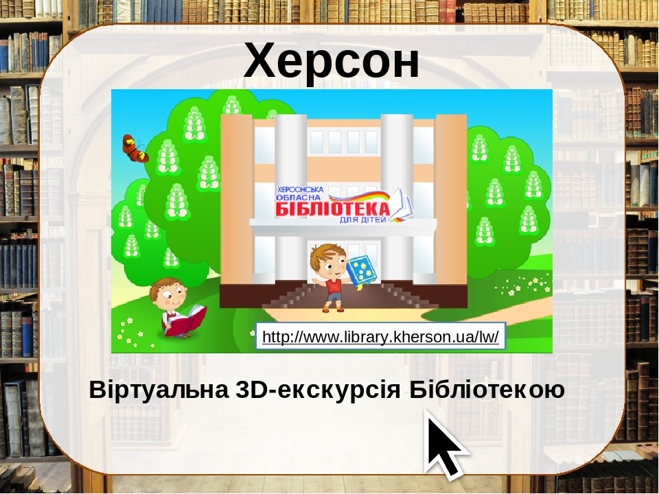Херсон Віртуальна 3D-екскурсія Бібліотекою http://www.library.kherson.ua/lw/
