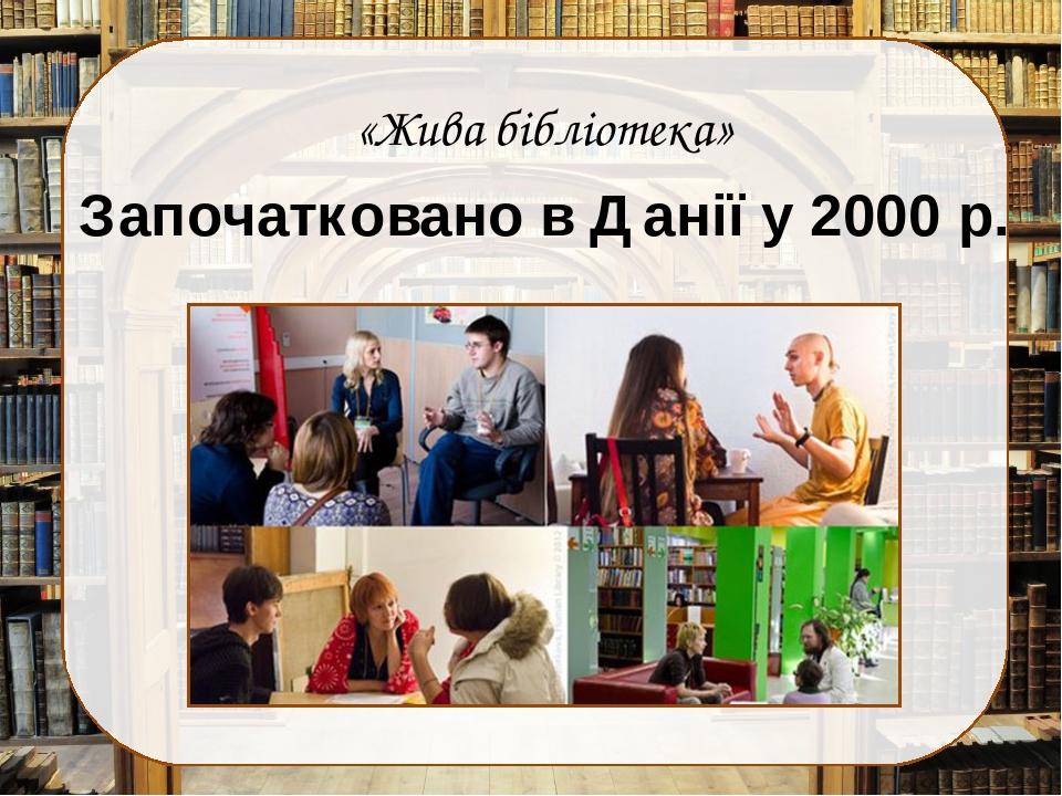 «Жива бібліотека» Започатковано в Данії у 2000 р.