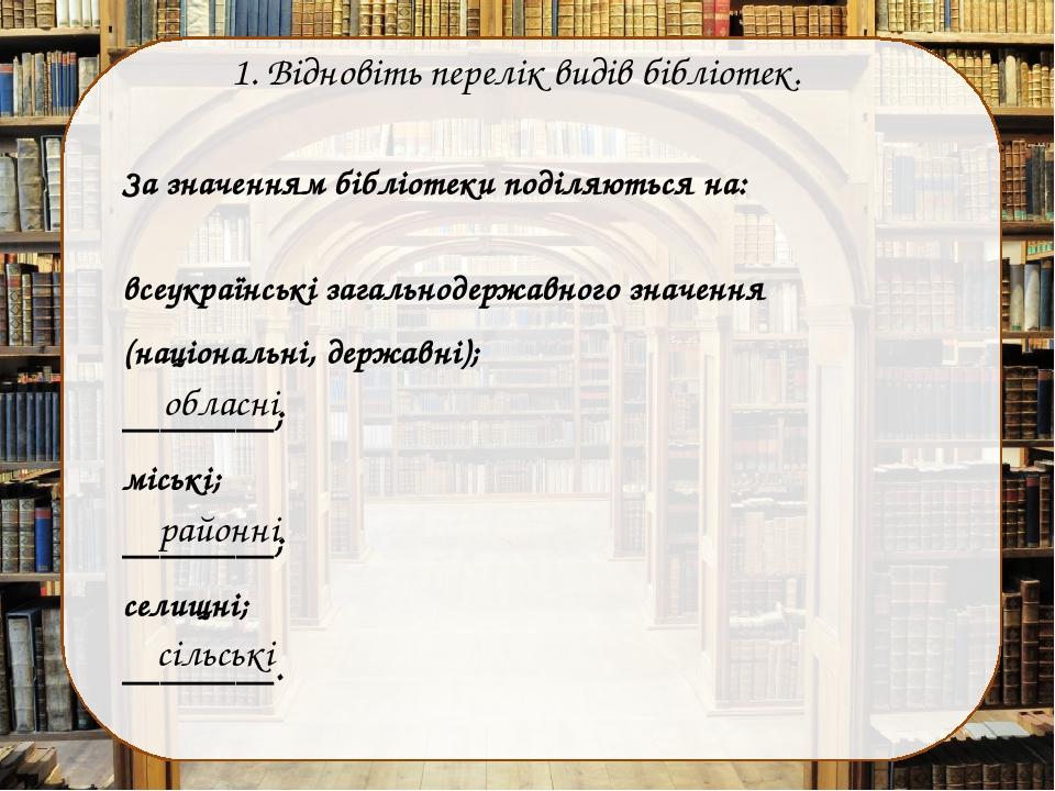 1. Відновіть перелік видів бібліотек. За значенням бібліотеки поділяються на: всеукраїнські загальнодержавного значення (національні, державні); __...