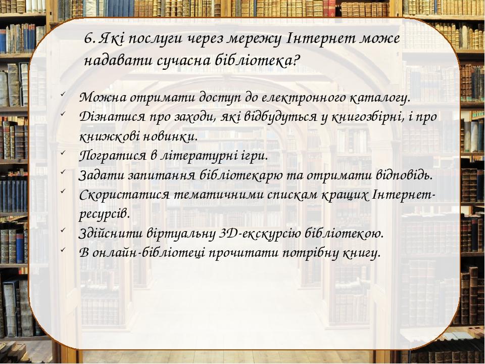 6. Які послуги через мережу Інтернет може надавати сучасна бібліотека? Можна отримати доступ до електронного каталогу. Дізнатися про заходи, які ві...