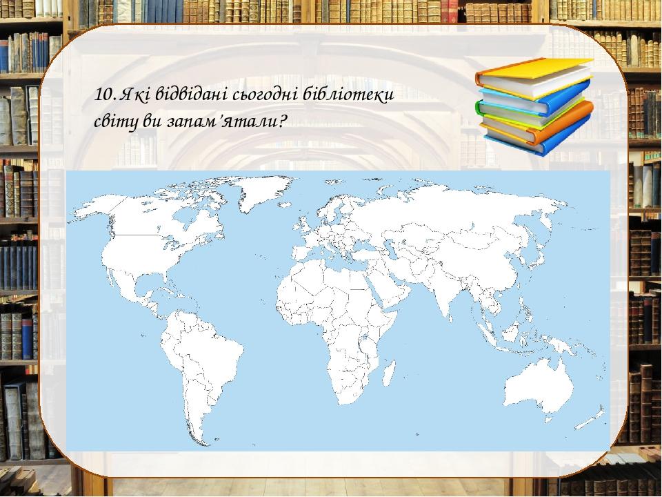 10. Які відвідані сьогодні бібліотеки світу ви запам'ятали?