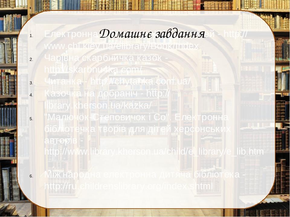 Електронна бібліотека НБУ для дітей - http://www.chl.kiev.ua/elibrary/Book/Index Чарівна скарбничка казок - http://skarbnu4ka.com/ Читанка - http:/...