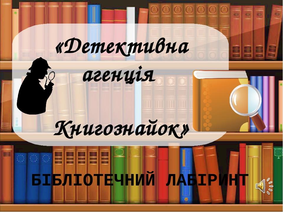 «Детективна агенція Книгознайок» БІБЛІОТЕЧНИЙ ЛАБІРИНТ