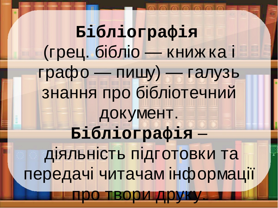 Бібліографія (грец. бібліо — книжка і графо — пишу) — галузь знання про бібліотечний документ. Бібліографія – діяльність підготовки та передачі чит...