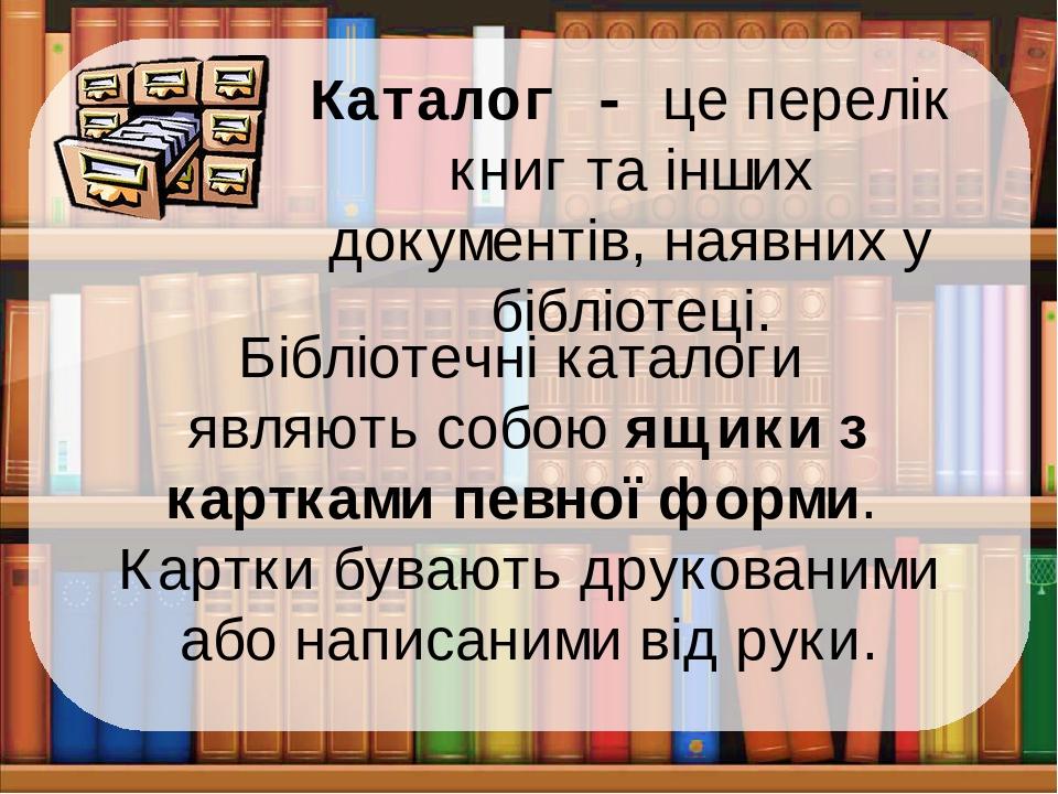 Каталог - це перелік книг та інших документів, наявних у бібліотеці. Бібліотечні каталоги являють собою ящики з картками певної форми. Картки буваю...